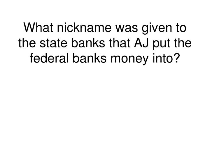 What nickname was given to the state banks that AJ put the federal banks money into?