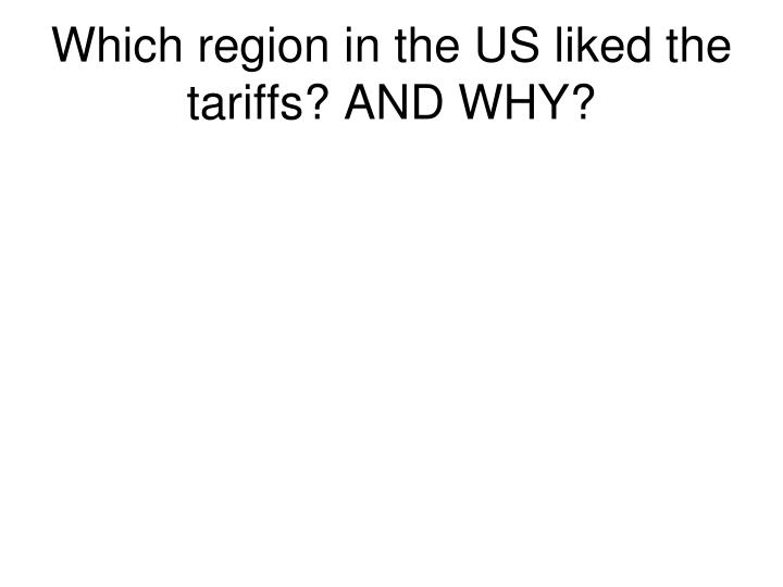 Which region in the US liked the tariffs? AND WHY?