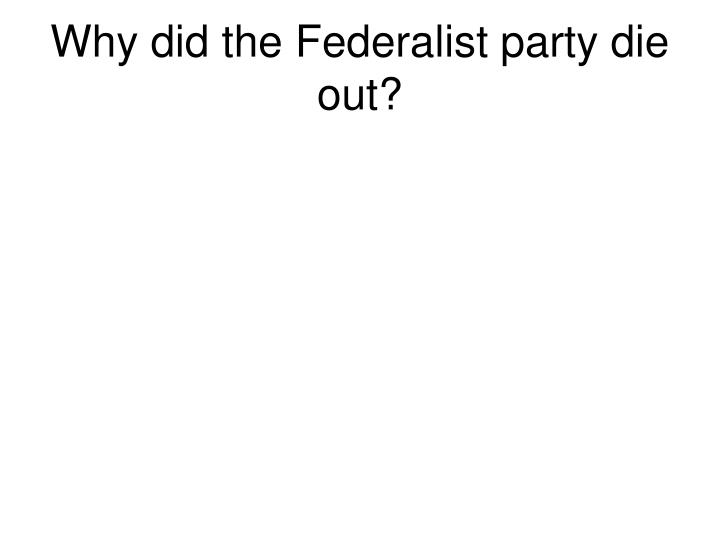 Why did the Federalist party die out?