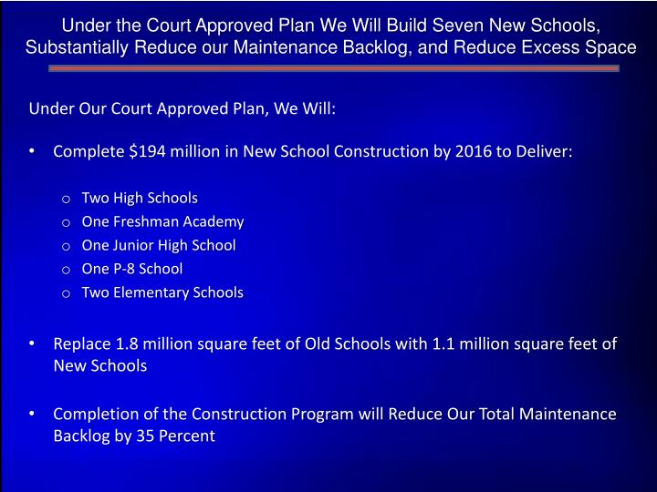 Under the Court Approved Plan We Will Build Seven New Schools, Substantially Reduce our Maintenance Backlog, and Reduce Excess Space