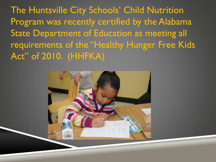 "The Huntsville City Schools' Child Nutrition Program was recently certified by the Alabama State Department of Education as meeting all requirements of the ""Healthy Hunger Free Kids Act"" of 2010.  (HHFKA)"