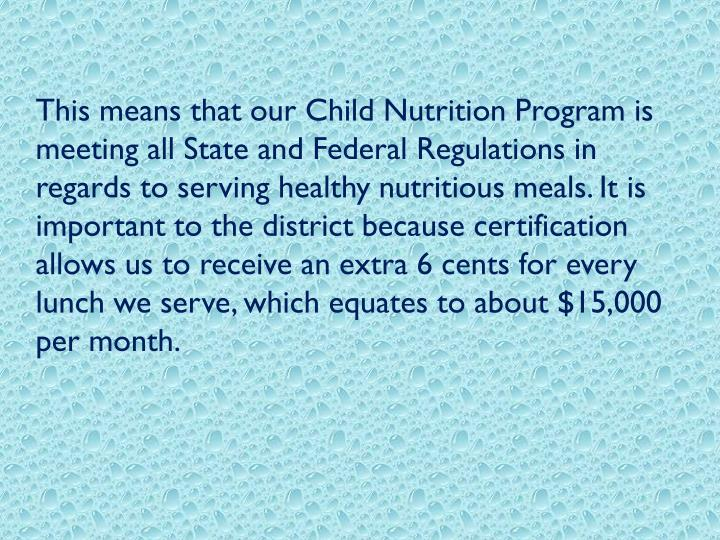 This means that our Child Nutrition Program is meeting all State and Federal Regulations in regards to serving healthy nutritious meals. It is important to the district because certification allows us to receive an extra 6 cents for every lunch we serve, which equates to about $15,000 per month.
