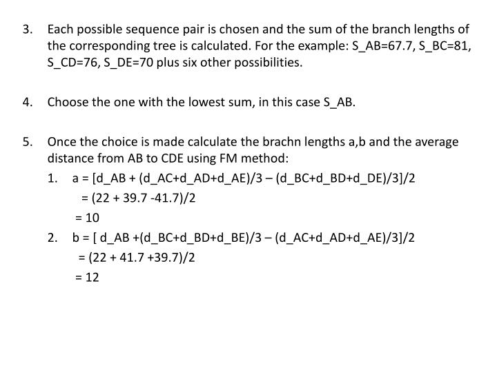 Each possible sequence pair is chosen and the sum of the branch lengths of the corresponding tree is calculated. For the example: S_AB=67.7, S_BC=81, S_CD=76, S_DE=70 plus six other possibilities.