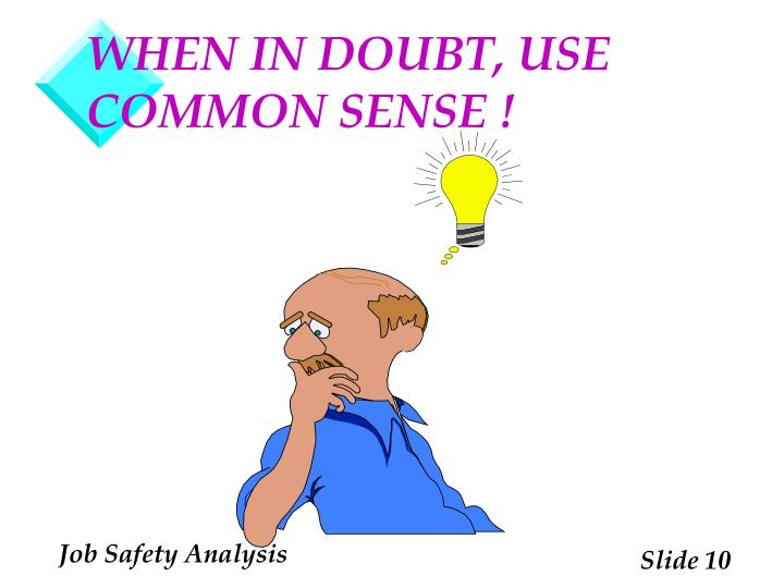 WHEN IN DOUBT, USE COMMON SENSE !