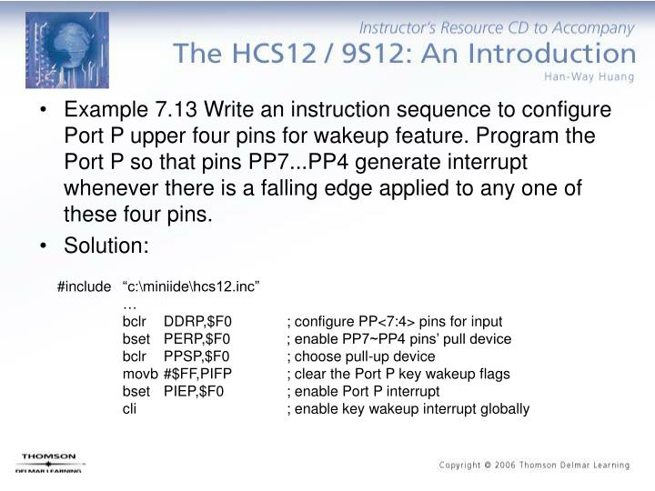 Example 7.13 Write an instruction sequence to configure Port P upper four pins for wakeup feature. Program the Port P so that pins PP7...PP4 generate interrupt whenever there is a falling edge applied to any one of these four pins.