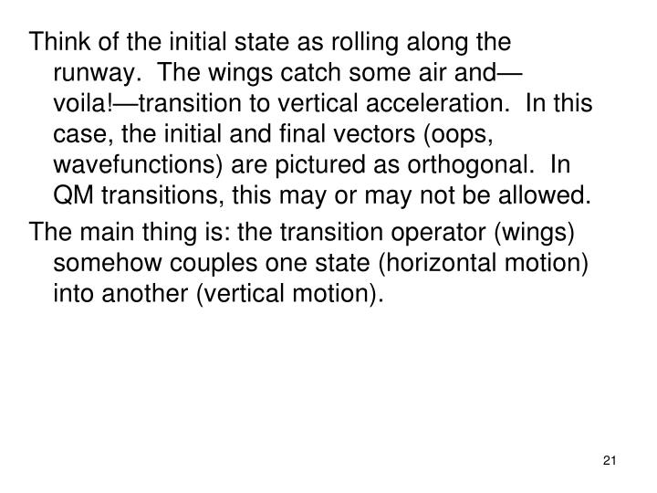 Think of the initial state as rolling along the runway.  The wings catch some air and—voila!—transition to vertical acceleration.  In this case, the initial and final vectors (oops, wavefunctions) are pictured as orthogonal.  In QM transitions, this may or may not be allowed.