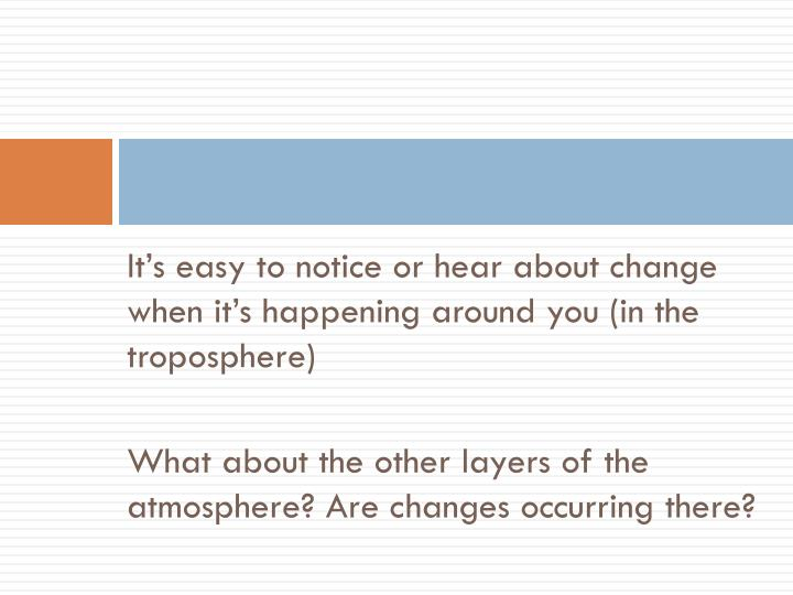 It's easy to notice or hear about change when it's happening around you (in the troposphere)