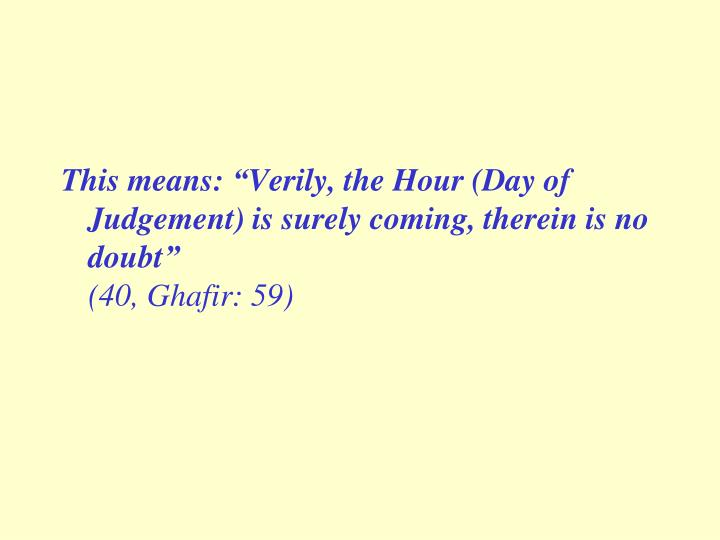 """This means: """"Verily, the Hour (Day of Judgement) is surely coming, therein is no doubt"""""""