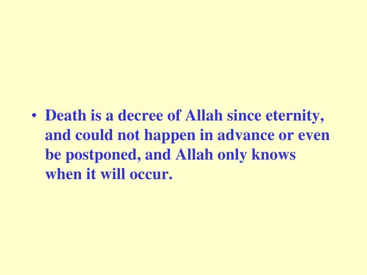 Death is a decree of Allah since eternity, and could not happen in advance or even be postponed, and Allah only knows when it will occur.