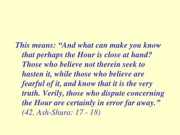 """This means: """"And what can make you know that perhaps the Hour is close at hand? Those who believe not therein seek to hasten it, while those who believe are fearful of it, and know that it is the very truth. Verily, those who dispute concerning the Hour are certainly in error far away."""""""