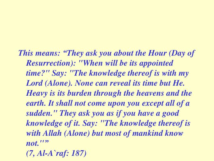 """This means: """"They ask you about the Hour (Day of Resurrection): """"When will be its appointed time?"""" Say: """"The knowledge thereof is with my Lord (Alone). None can reveal its time but He. Heavy is its burden through the heavens and the earth. It shall not come upon you except all of a sudden."""" They ask you as if you have a good knowledge of it. Say: """"The knowledge thereof is with Allah (Alone) but most of mankind know not.''"""""""