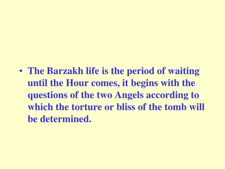 The Barzakh life is the period of waiting until the Hour comes, it begins with the questions of the two Angels according to which the torture or bliss of the tomb will be determined.