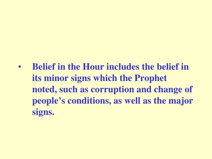 Belief in the Hour includes the belief in its minor signs which the Prophet noted, such as corruption and change of people's conditions, as well as the major signs.