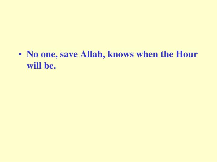 No one, save Allah, knows when the Hour will be.