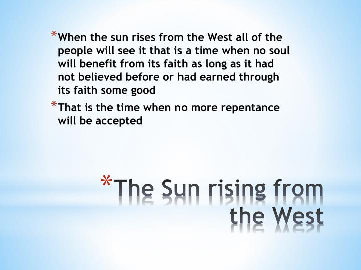When the sun rises from the West all of the people will see it that is a time