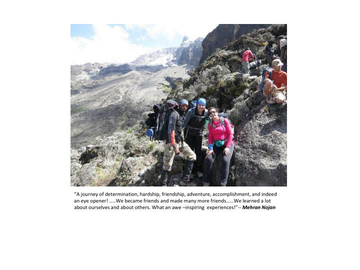"""""""A journey of determination, hardship, friendship, adventure, accomplishment, and indeed an eye opener! …..We became friends and made many more friends……We learned a lot about ourselves and about others. What an awe –inspiring  experiences!""""--"""