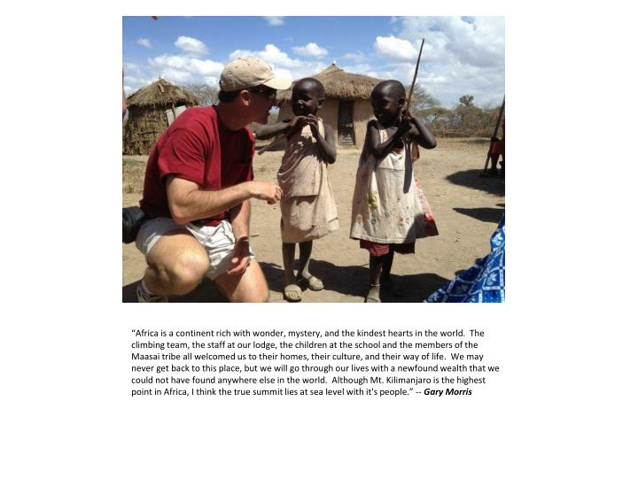 """""""Africa is a continent rich with wonder, mystery, and the kindest hearts in the world.  The climbing team, the staff at our lodge, the children at the school and the members of the"""