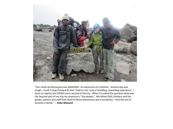 """""""Our climb up Kilimanjaro was AMAZING!  An adventure of a lifetime.  Summit day was tough.  I took 5 steps forward & then I had to rest- truly a humbling, rewarding experience.  I have no regrets and LOVED every second of the trip.  When I'm asked the question what was the favorite part of my trip my response is """"the people.""""  My fellow OGG climbers and the guides, porters and staff from Roof of Africa Adventures were wonderful.  I feel like we've become a family."""""""