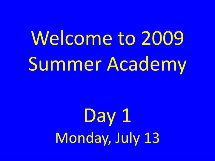 welcome to 2009 summer academy day 1 monday july 13