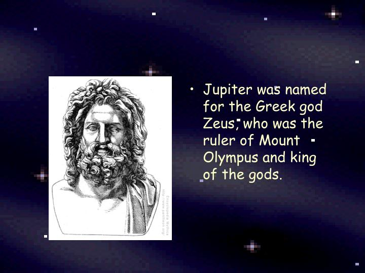 Jupiter was named for the Greek god Zeus, who was the ruler of Mount Olympus and king of the gods.