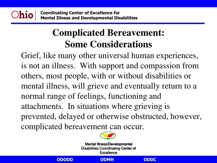 Grief, like many other universal human experiences, is not an illness.  With support and compassion from others, most people, with or without disabilities or mental illness, will grieve and eventually return to a normal range of feelings, functioning and attachments.  In situations where grieving is prevented, delayed or otherwise obstructed, however, complicated bereavement can occur.