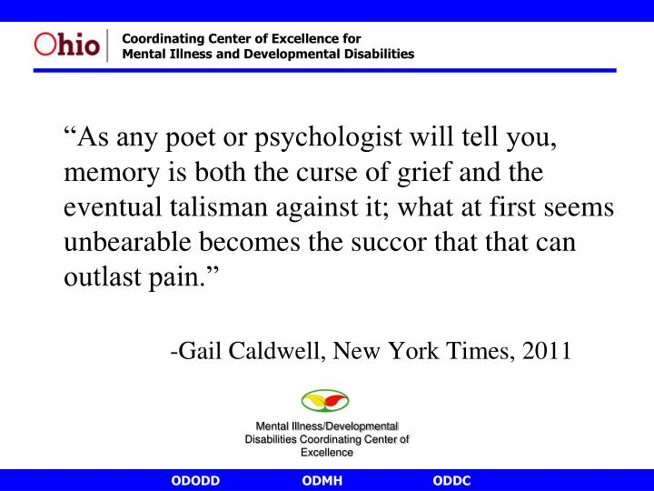 """""""As any poet or psychologist will tell you, memory is both the curse of grief and the eventual talisman against it; what at first seems unbearable becomes the succor that that can outlast pain."""""""