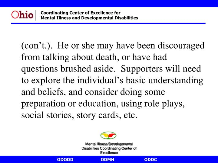 (con't.).  He or she may have been discouraged from talking about death, or have had questions brushed aside.  Supporters will need to explore the individual's basic understanding and beliefs, and consider doing some preparation or education, using role plays, social stories, story cards, etc.