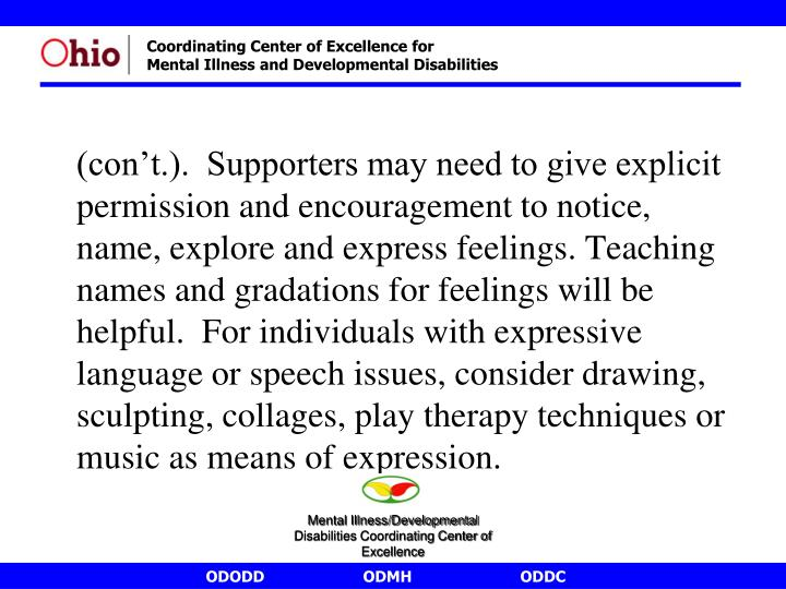 (con't.).  Supporters may need to give explicit permission and encouragement to notice, name, explore and express feelings. Teaching names and gradations for feelings will be helpful.  For individuals with expressive language or speech issues, consider drawing, sculpting, collages, play therapy techniques or music as means of expression.