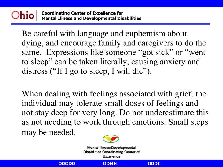 """Be careful with language and euphemism about dying, and encourage family and caregivers to do the same.  Expressions like someone """"got sick"""" or """"went to sleep"""" can be taken literally, causing anxiety and distress (""""If I go to sleep, I will die"""")."""