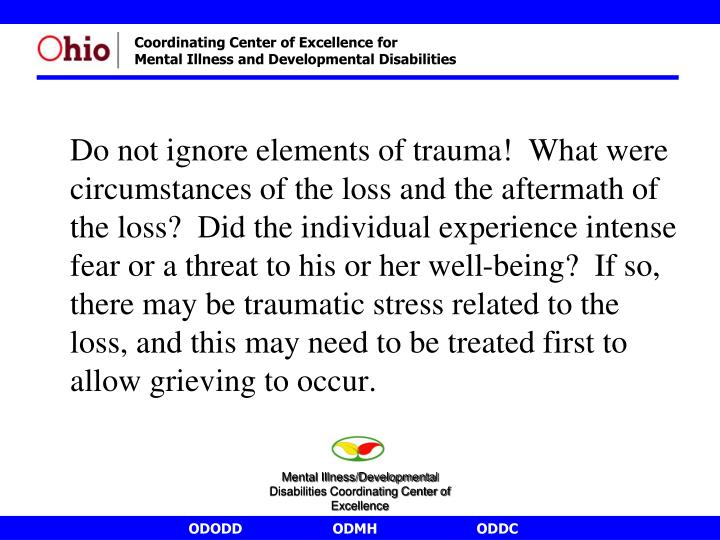 Do not ignore elements of trauma!  What were circumstances of the loss and the aftermath of the loss?  Did the individual experience intense fear or a threat to his or her well-being?  If so, there may be traumatic stress related to the loss, and this may need to be treated first to allow grieving to occur.