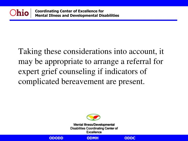 Taking these considerations into account, it may be appropriate to arrange a referral for expert grief counseling if indicators of complicated bereavement are present.