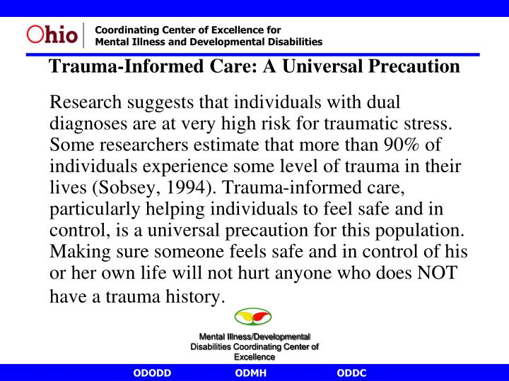 Research suggests that individuals with dual diagnoses are at very high risk for traumatic stress.  Some researchers estimate that more than 90% of individuals experience some level of trauma in their lives (Sobsey, 1994). Trauma-informed care, particularly helping individuals to feel safe and in control, is a universal precaution for this population. Making sure someone feels safe and in control of his or her own life will not hurt anyone who does NOT have a trauma history.