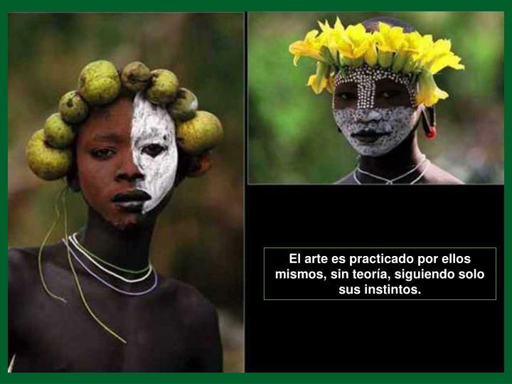 El arte es practicado por ellos mismos, sin teoría, siguiendo solo sus instintos.