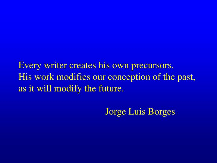 Every writer creates his own precursors.