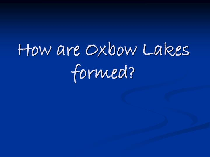 How are oxbow lakes formed