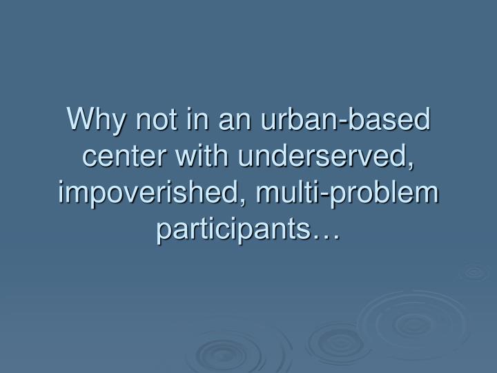 Why not in an urban based center with underserved impoverished multi problem participants
