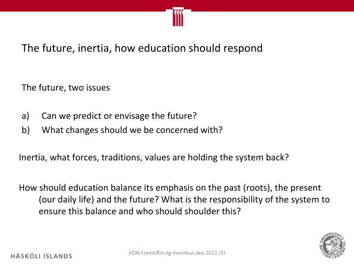The future, inertia, how education should respond