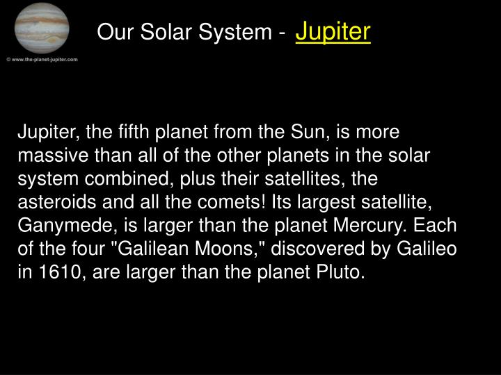 """Jupiter, the fifth planet from the Sun, is more massive than all of the other planets in the solar system combined, plus their satellites, the asteroids and all the comets! Its largest satellite, Ganymede, is larger than the planet Mercury. Each of the four """"Galilean Moons,"""" discovered by Galileo in 1610, are larger than the planet Pluto."""