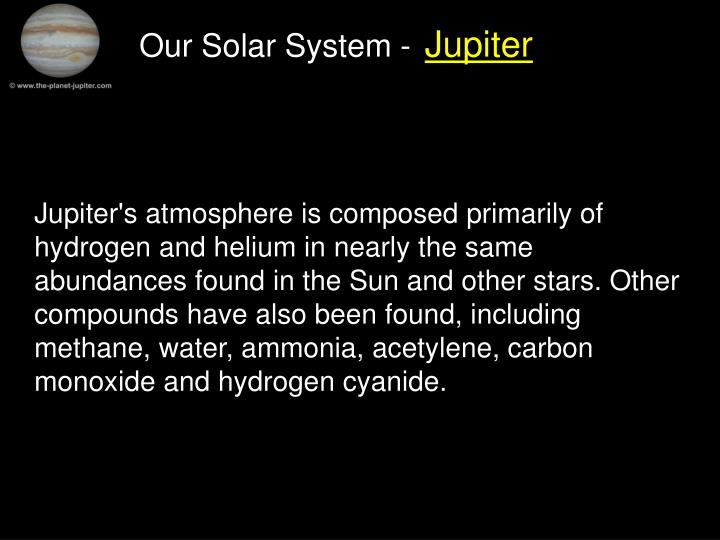 Jupiter's atmosphere is composed primarily of hydrogen and helium in nearly the same abundances found in the Sun and other stars. Other compounds have also been found, including methane, water, ammonia, acetylene, carbon monoxide and hydrogen cyanide.