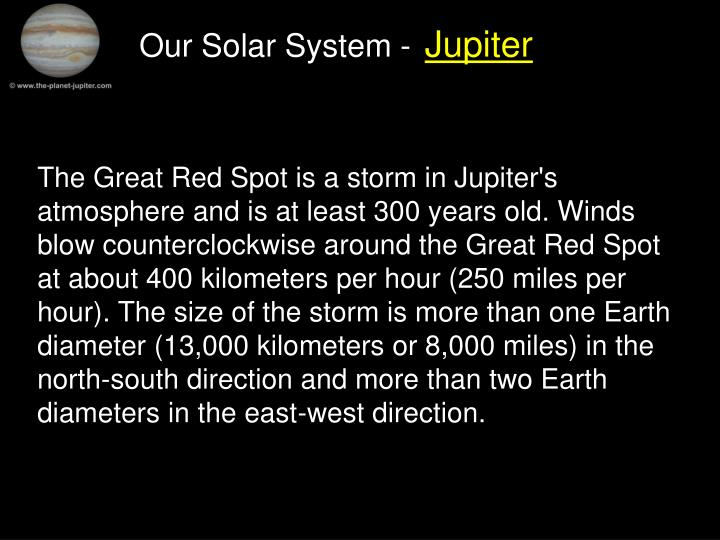 The Great Red Spot is a storm in Jupiter's atmosphere and is at least 300 years old. Winds blow counterclockwise around the Great Red Spot at about 400 kilometers per hour (250 miles per hour). The size of the storm is more than one Earth diameter (13,000 kilometers or 8,000 miles) in the north-south direction and more than two Earth diameters in the east-west direction.