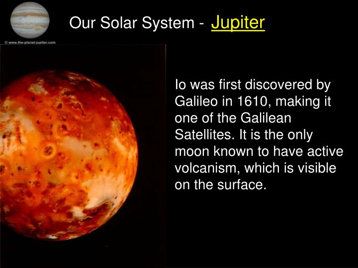 Io was first discovered by Galileo in 1610, making it one of the Galilean Satellites. It is the only moon known to have active volcanism, which is visible on the surface.