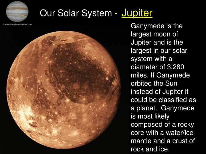 Ganymede is the largest moon of Jupiter and is the largest in our solar system with a diameter of 3,280 miles. If Ganymede orbited the Sun instead of Jupiter it could be classified as a planet.  Ganymede is most likely composed of a rocky core with a water/ice mantle and a crust of rock and ice.