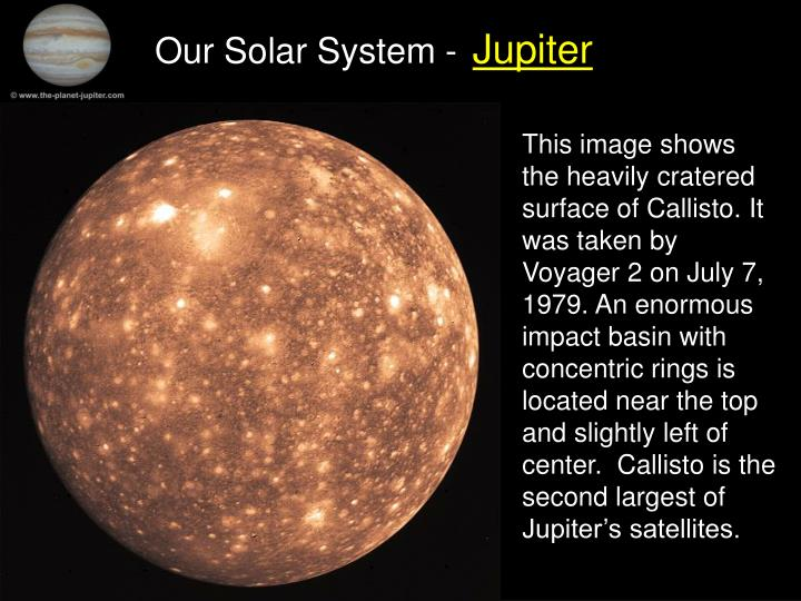 This image shows the heavily cratered surface of Callisto. It was taken by Voyager 2 on July 7, 1979. An enormous impact basin with concentric rings is located near the top and slightly left of center.  Callisto is the second largest of Jupiter's satellites.