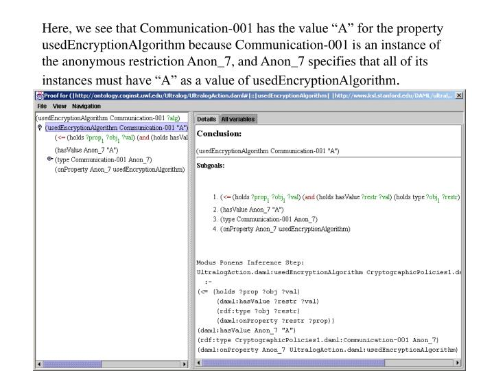 """Here, we see that Communication-001 has the value """"A"""" for the property usedEncryptionAlgorithm because Communication-001 is an instance of the anonymous restriction Anon_7, and Anon_7 specifies that all of its instances must have """"A"""" as a value of usedEncryptionAlgorithm"""