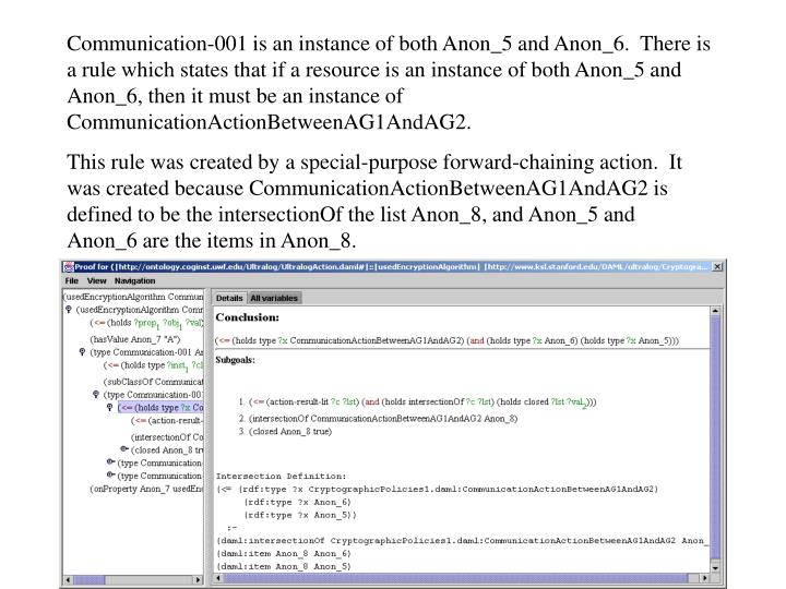 Communication-001 is an instance of both Anon_5 and Anon_6.  There is a rule which states that if a resource is an instance of both Anon_5 and Anon_6, then it must be an instance of CommunicationActionBetweenAG1AndAG2.