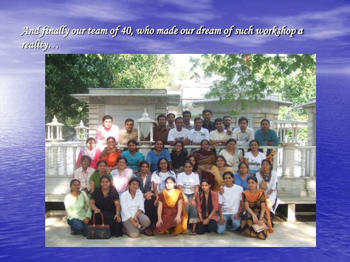 And finally our team of 40, who made our dream of such workshop a reality…