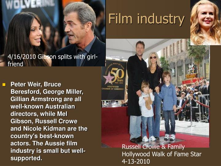 Peter Weir, Bruce Beresford, George Miller, Gillian Armstrong are all well-known Australian directors, while Mel Gibson, Russell Crowe and Nicole Kidman are the country's best-known actors. The Aussie film industry is small but well-supported.
