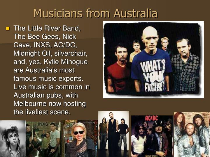 The Little River Band, The Bee Gees, Nick Cave, INXS, AC/DC, Midnight Oil, silverchair, and, yes, Kylie Minogue are Australia's most famous music exports. Live music is common in Australian pubs, with Melbourne now hosting the liveliest scene.