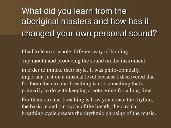 What did you learn from the aboriginal masters and how has it changed your own personal sound?