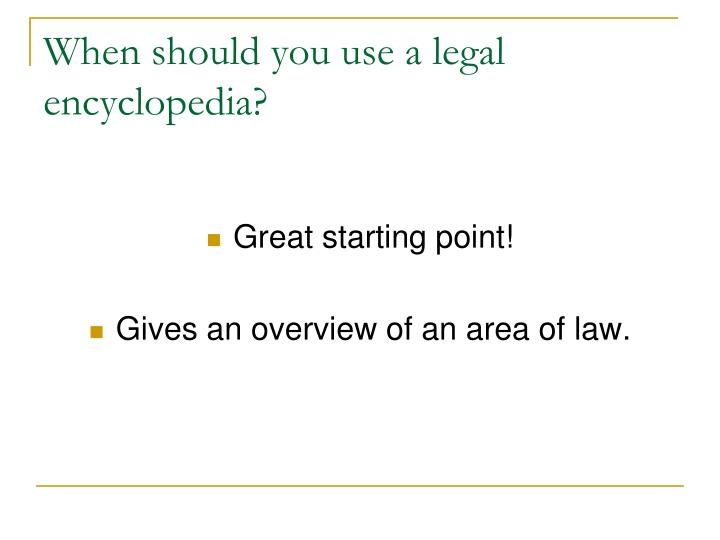 When should you use a legal encyclopedia?